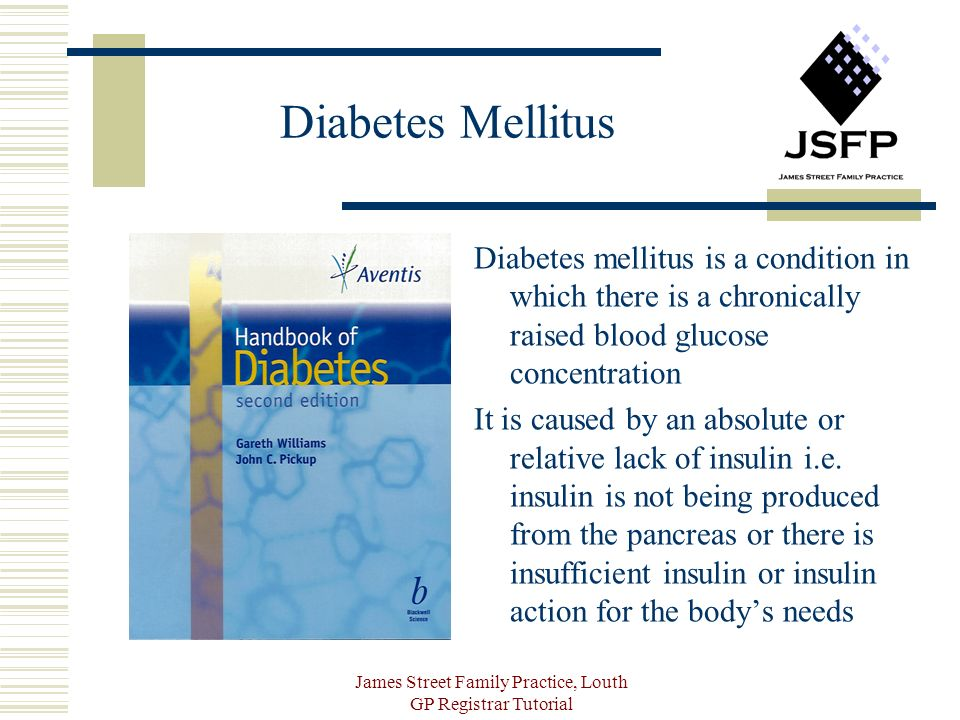 James Street Family Practice, Louth GP Registrar Tutorial Diabetes Mellitus Diabetes mellitus is a condition in which there is a chronically raised blood glucose concentration It is caused by an absolute or relative lack of insulin i.e.