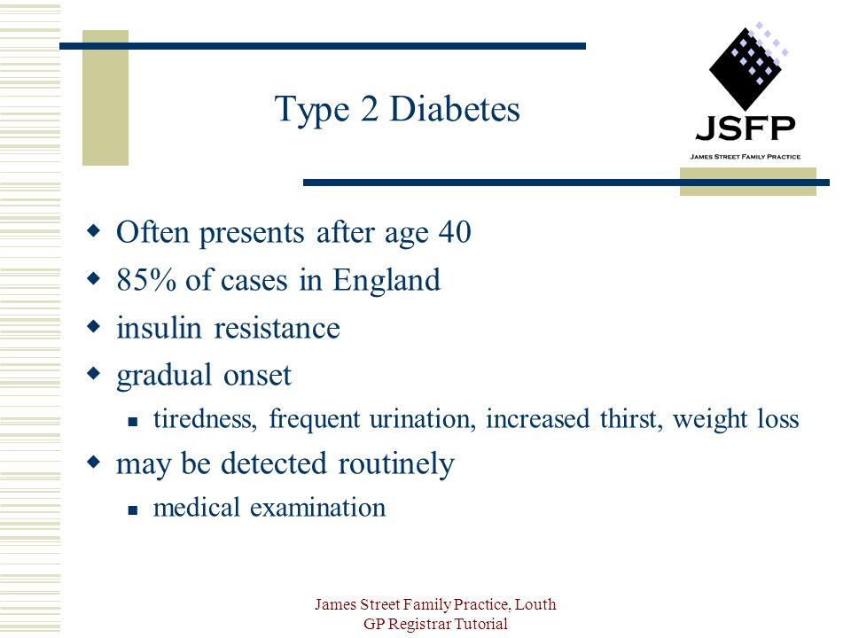 James Street Family Practice, Louth GP Registrar Tutorial Type 2 Diabetes Often presents after age 40 85% of cases in England insulin resistance gradual onset tiredness, frequent urination, increased thirst, weight loss may be detected routinely medical examination