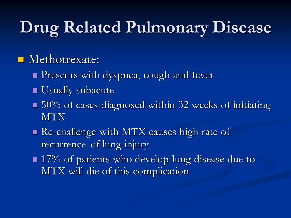 Drug Related Pulmonary Disease Methotrexate: Methotrexate: Presents with dyspnea, cough and fever Presents with dyspnea, cough and fever Usually subac