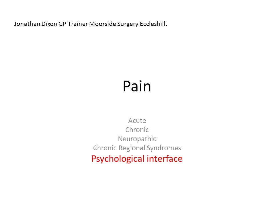 Pain Acute Chronic Neuropathic Chronic Regional Syndromes Psychological interface Jonathan Dixon GP Trainer Moorside Surgery Eccleshill.