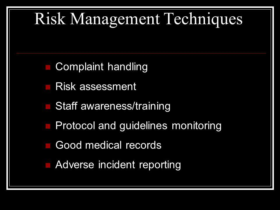 Risk Management Techniques Complaint handling Risk assessment Staff awareness/training Protocol and guidelines monitoring Good medical records Adverse incident reporting