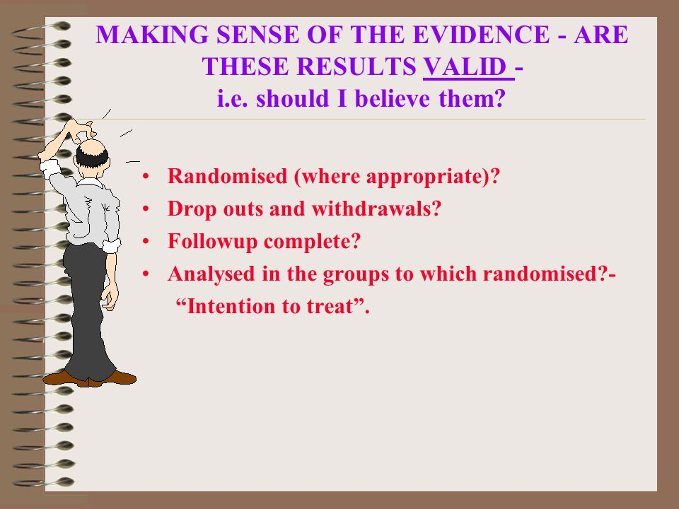MAKING SENSE OF THE EVIDENCE - ARE THESE RESULTS VALID - i.e. should I believe them? Randomised (where appropriate)? Drop outs and withdrawals? Follow