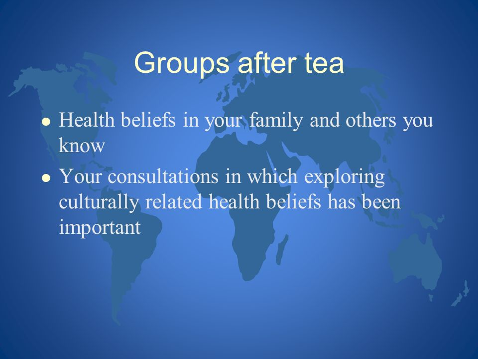 Groups after tea l Health beliefs in your family and others you know l Your consultations in which exploring culturally related health beliefs has bee