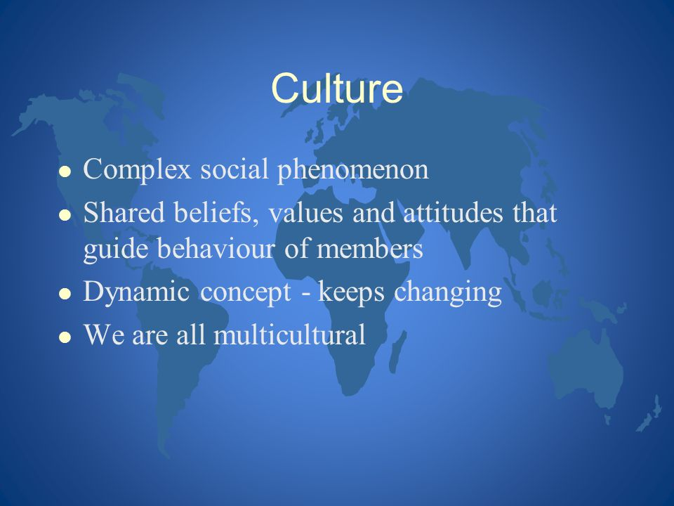 Culture l Complex social phenomenon l Shared beliefs, values and attitudes that guide behaviour of members l Dynamic concept - keeps changing l We are