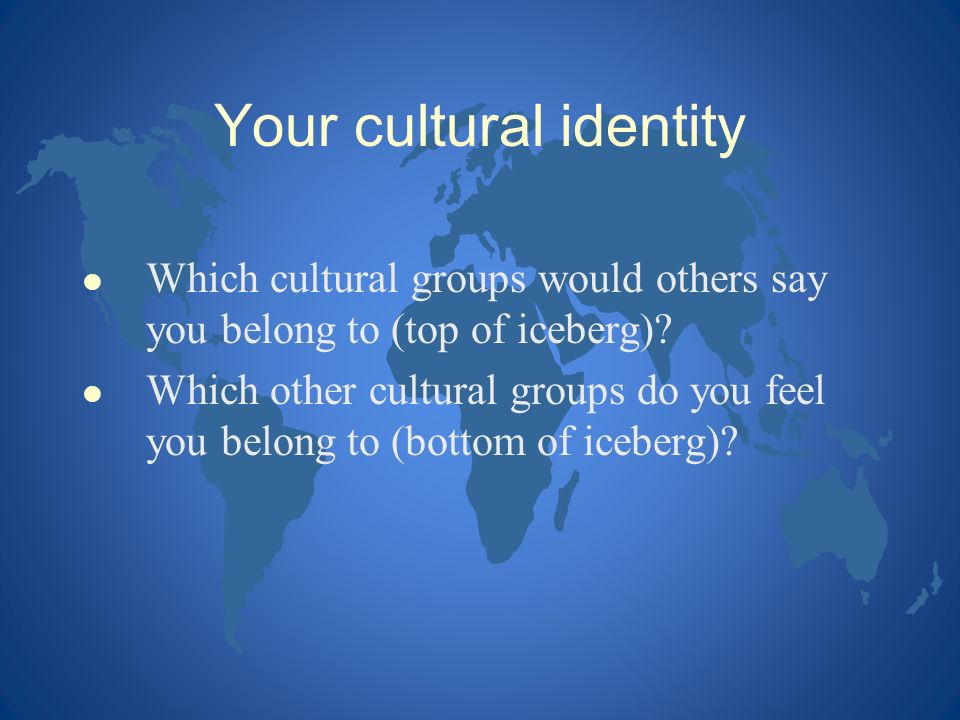 Your cultural identity l Which cultural groups would others say you belong to (top of iceberg)? l Which other cultural groups do you feel you belong t