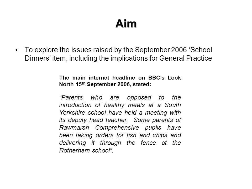 Aim To explore the issues raised by the September 2006 School Dinners item, including the implications for General Practice The main internet headline on BBCs Look North 15 th September 2006, stated: Parents who are opposed to the introduction of healthy meals at a South Yorkshire school have held a meeting with its deputy head teacher.