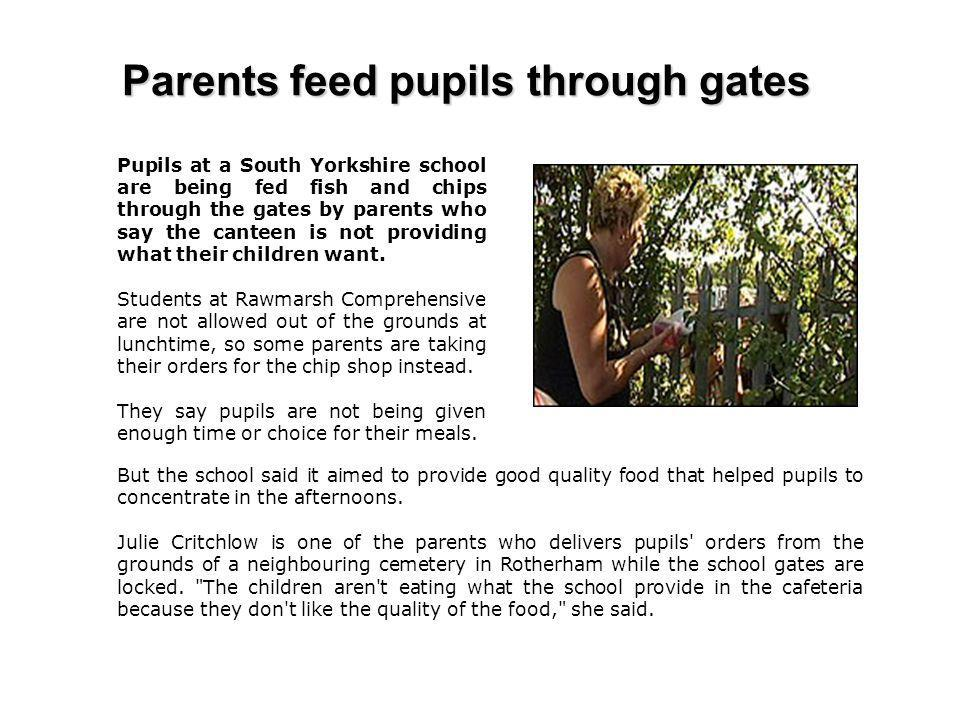 Parents feed pupils through gates Pupils at a South Yorkshire school are being fed fish and chips through the gates by parents who say the canteen is not providing what their children want.
