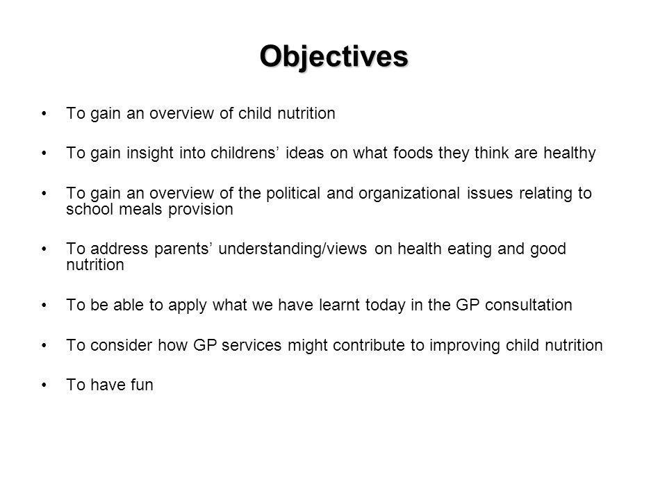 Objectives To gain an overview of child nutrition To gain insight into childrens ideas on what foods they think are healthy To gain an overview of the political and organizational issues relating to school meals provision To address parents understanding/views on health eating and good nutrition To be able to apply what we have learnt today in the GP consultation To consider how GP services might contribute to improving child nutrition To have fun