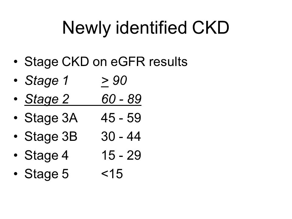 Newly identified CKD Stage CKD on eGFR results Stage 1> 90 Stage 260 - 89 Stage 3A 45 - 59 Stage 3B 30 - 44 Stage 4 15 - 29 Stage 5 <15