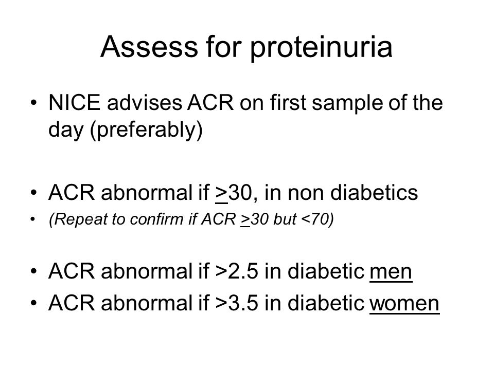 Assess for proteinuria NICE advises ACR on first sample of the day (preferably) ACR abnormal if >30, in non diabetics (Repeat to confirm if ACR >30 bu