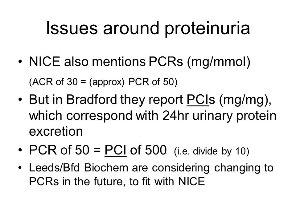 Issues around proteinuria NICE also mentions PCRs (mg/mmol) (ACR of 30 = (approx) PCR of 50) But in Bradford they report PCIs (mg/mg), which correspon