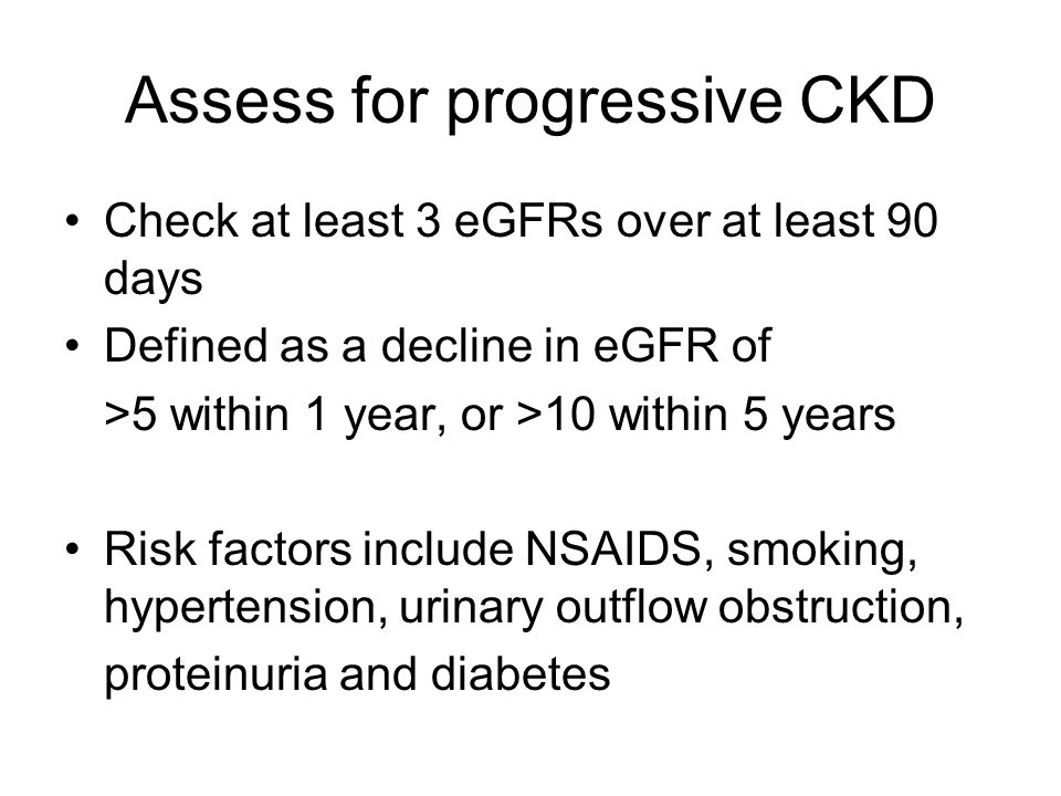 Assess for progressive CKD Check at least 3 eGFRs over at least 90 days Defined as a decline in eGFR of >5 within 1 year, or >10 within 5 years Risk f