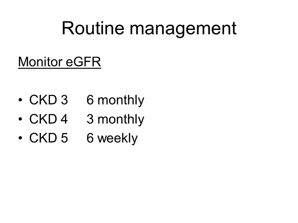 Routine management Monitor eGFR CKD 3 6 monthly CKD 4 3 monthly CKD 5 6 weekly