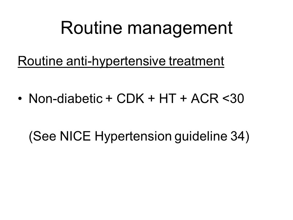 Routine management Routine anti-hypertensive treatment Non-diabetic + CDK + HT + ACR <30 (See NICE Hypertension guideline 34)