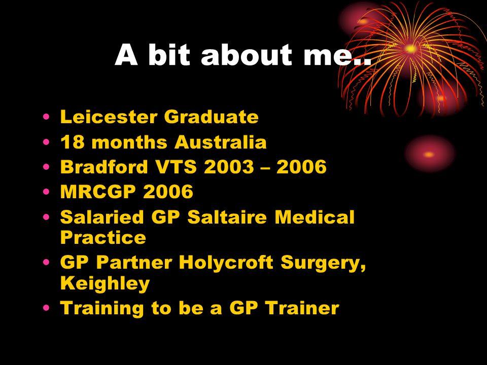 A bit about me.. Leicester Graduate 18 months Australia Bradford VTS 2003 – 2006 MRCGP 2006 Salaried GP Saltaire Medical Practice GP Partner Holycroft