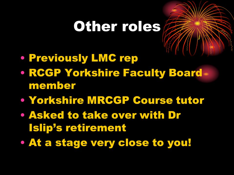 Other roles Previously LMC rep RCGP Yorkshire Faculty Board member Yorkshire MRCGP Course tutor Asked to take over with Dr Islips retirement At a stage very close to you!