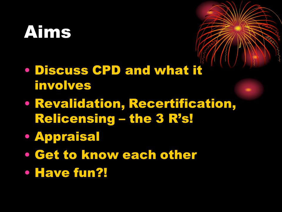 Aims Discuss CPD and what it involves Revalidation, Recertification, Relicensing – the 3 Rs.