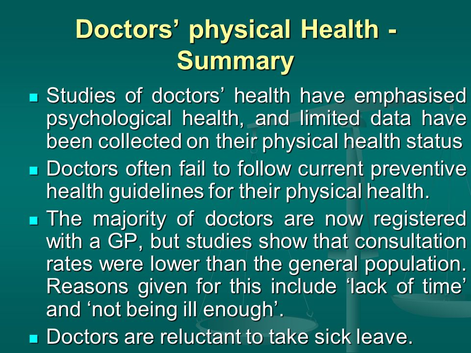 Doctors physical Health - Summary Studies of doctors health have emphasised psychological health, and limited data have been collected on their physical health status Studies of doctors health have emphasised psychological health, and limited data have been collected on their physical health status Doctors often fail to follow current preventive health guidelines for their physical health.