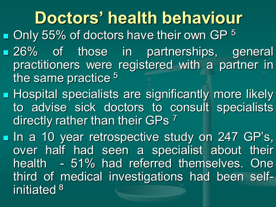 Doctors health behaviour Only 55% of doctors have their own GP 5 Only 55% of doctors have their own GP 5 26% of those in partnerships, general practitioners were registered with a partner in the same practice 5 26% of those in partnerships, general practitioners were registered with a partner in the same practice 5 Hospital specialists are significantly more likely to advise sick doctors to consult specialists directly rather than their GPs 7 Hospital specialists are significantly more likely to advise sick doctors to consult specialists directly rather than their GPs 7 In a 10 year retrospective study on 247 GPs, over half had seen a specialist about their health - 51% had referred themselves.