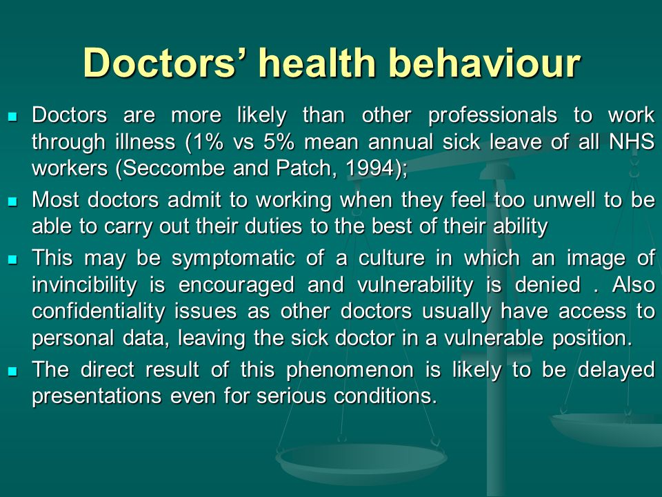 Doctors health behaviour Doctors are more likely than other professionals to work through illness (1% vs 5% mean annual sick leave of all NHS workers (Seccombe and Patch, 1994); Doctors are more likely than other professionals to work through illness (1% vs 5% mean annual sick leave of all NHS workers (Seccombe and Patch, 1994); Most doctors admit to working when they feel too unwell to be able to carry out their duties to the best of their ability Most doctors admit to working when they feel too unwell to be able to carry out their duties to the best of their ability This may be symptomatic of a culture in which an image of invincibility is encouraged and vulnerability is denied.