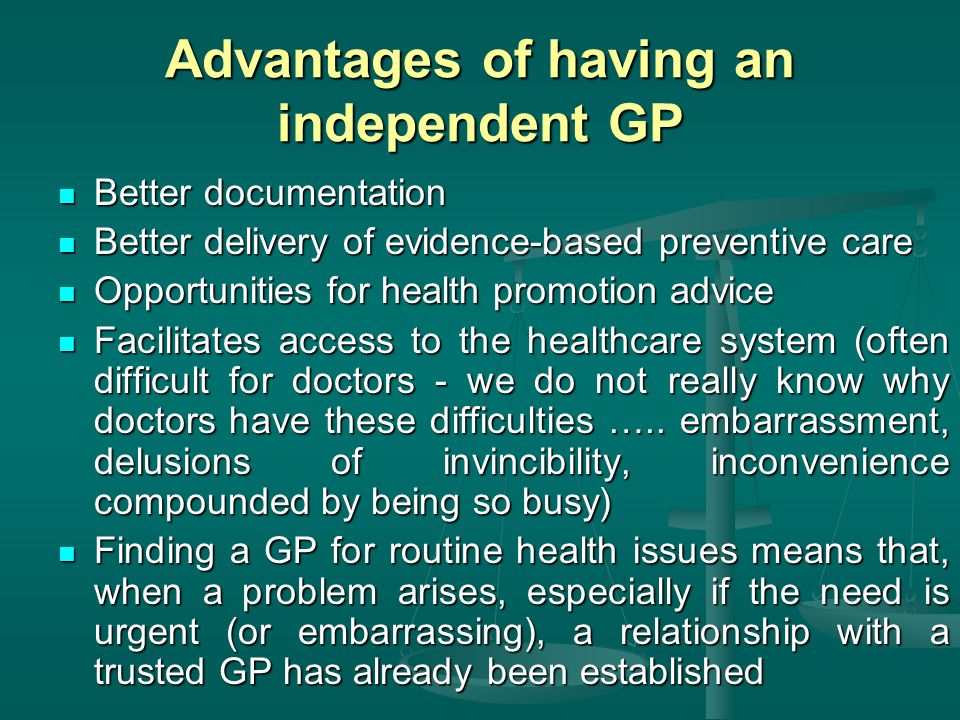 Advantages of having an independent GP Better documentation Better documentation Better delivery of evidence-based preventive care Better delivery of evidence-based preventive care Opportunities for health promotion advice Opportunities for health promotion advice Facilitates access to the healthcare system (often difficult for doctors - we do not really know why doctors have these difficulties …..