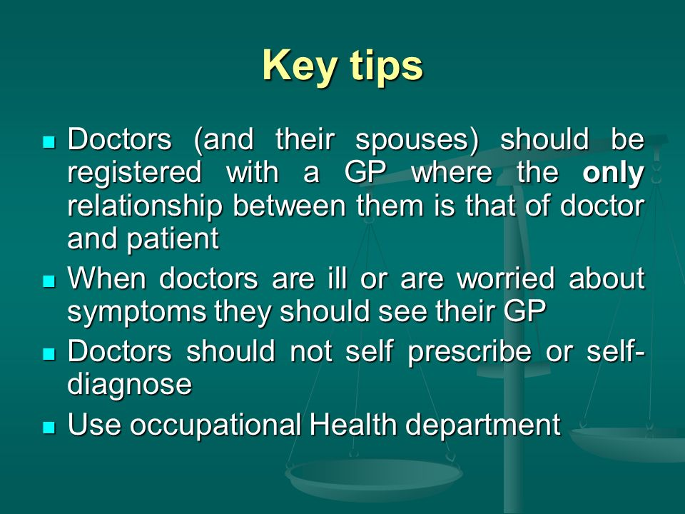 Key tips Doctors (and their spouses) should be registered with a GP where the only relationship between them is that of doctor and patient Doctors (and their spouses) should be registered with a GP where the only relationship between them is that of doctor and patient When doctors are ill or are worried about symptoms they should see their GP When doctors are ill or are worried about symptoms they should see their GP Doctors should not self prescribe or self- diagnose Doctors should not self prescribe or self- diagnose Use occupational Health department Use occupational Health department