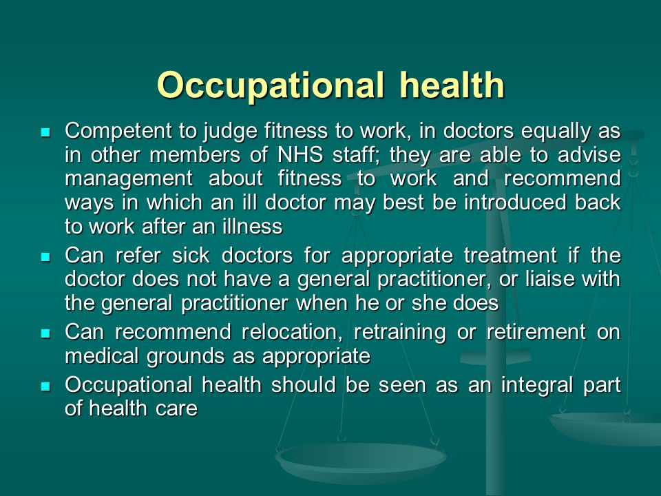 Occupational health Competent to judge fitness to work, in doctors equally as in other members of NHS staff; they are able to advise management about fitness to work and recommend ways in which an ill doctor may best be introduced back to work after an illness Competent to judge fitness to work, in doctors equally as in other members of NHS staff; they are able to advise management about fitness to work and recommend ways in which an ill doctor may best be introduced back to work after an illness Can refer sick doctors for appropriate treatment if the doctor does not have a general practitioner, or liaise with the general practitioner when he or she does Can refer sick doctors for appropriate treatment if the doctor does not have a general practitioner, or liaise with the general practitioner when he or she does Can recommend relocation, retraining or retirement on medical grounds as appropriate Can recommend relocation, retraining or retirement on medical grounds as appropriate Occupational health should be seen as an integral part of health care Occupational health should be seen as an integral part of health care