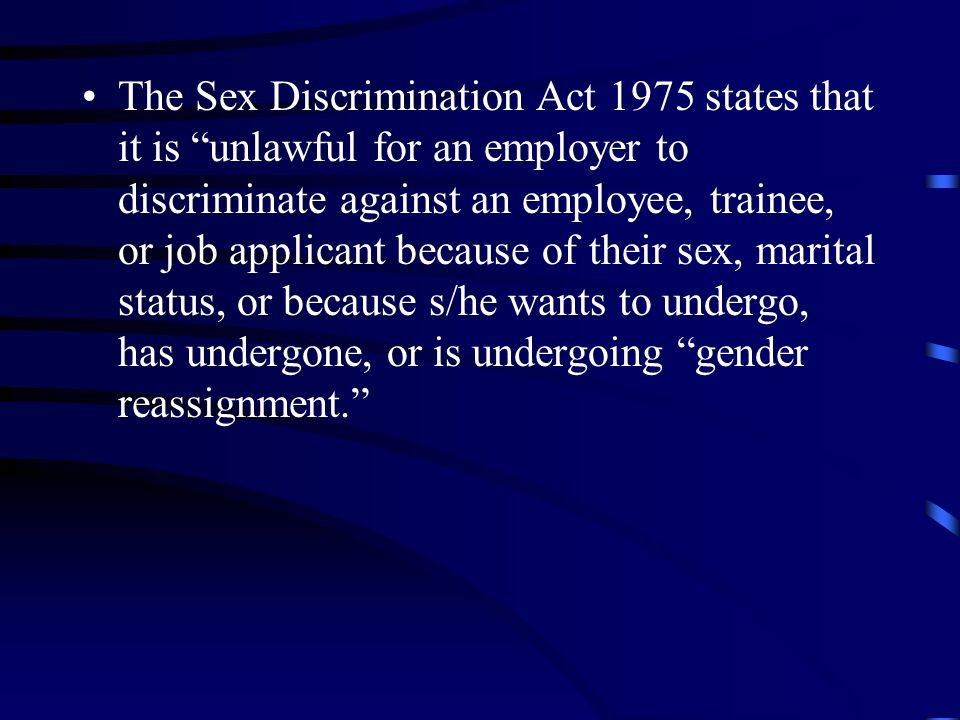 The Sex Discrimination Act 1975 states that it is unlawful for an employer to discriminate against an employee, trainee, or job applicant because of their sex, marital status, or because s/he wants to undergo, has undergone, or is undergoing gender reassignment.