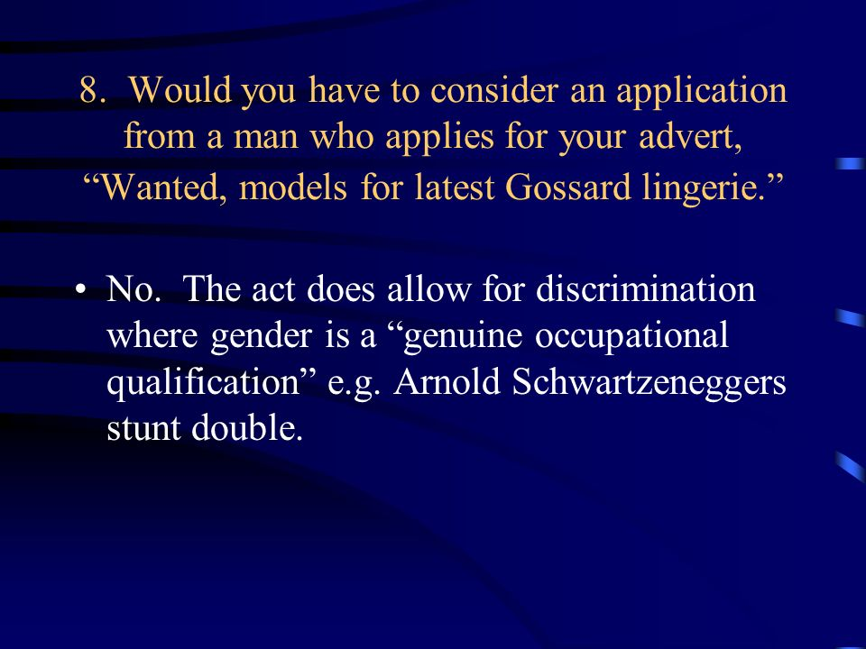8. Would you have to consider an application from a man who applies for your advert, Wanted, models for latest Gossard lingerie. No. The act does allo