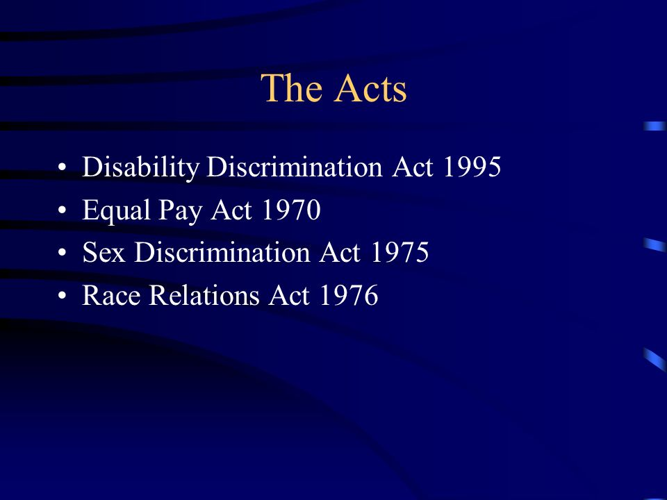 The Acts Disability Discrimination Act 1995 Equal Pay Act 1970 Sex Discrimination Act 1975 Race Relations Act 1976