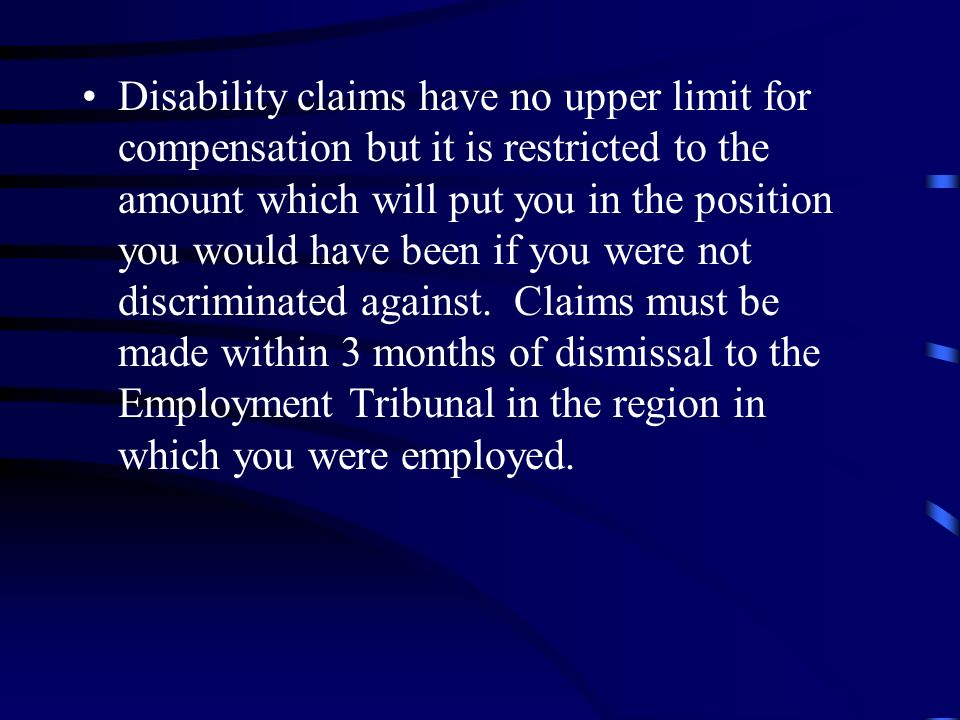 Disability claims have no upper limit for compensation but it is restricted to the amount which will put you in the position you would have been if you were not discriminated against.