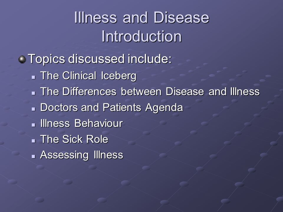 Illness and Disease Introduction Topics discussed include: The Clinical Iceberg The Clinical Iceberg The Differences between Disease and Illness The D