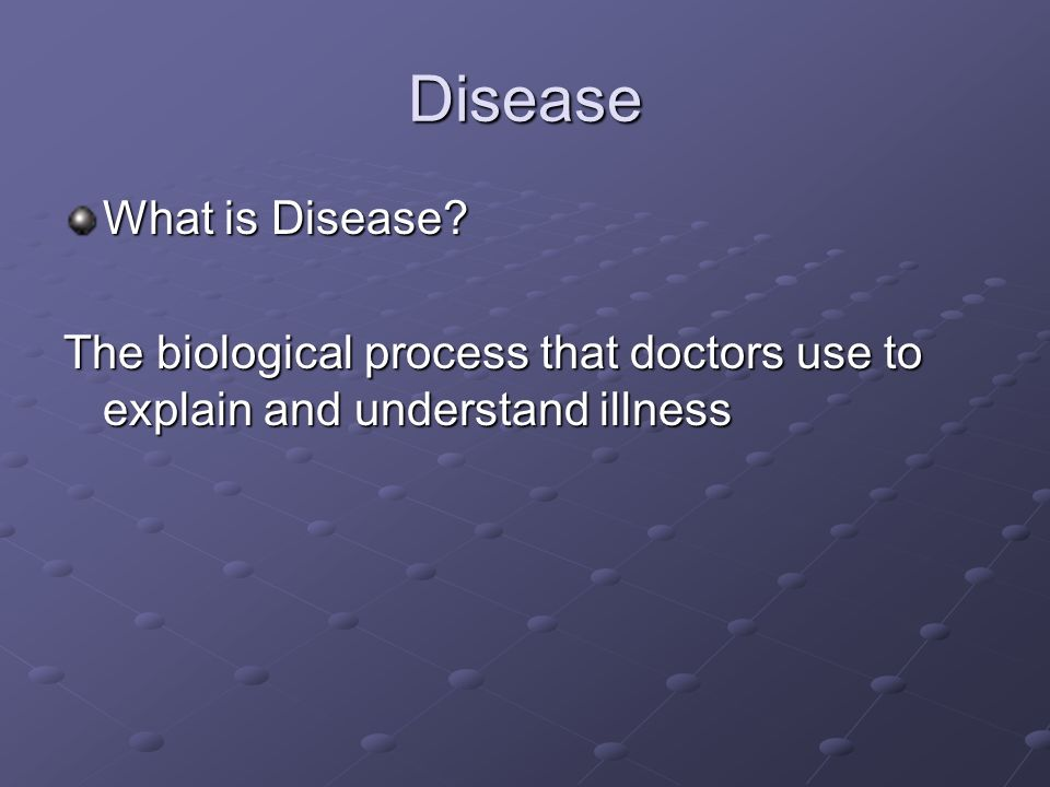 Disease What is Disease? The biological process that doctors use to explain and understand illness