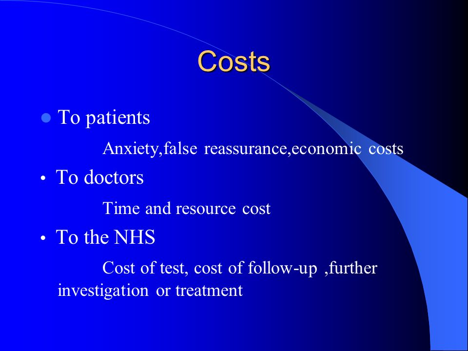 Costs To patients Anxiety,false reassurance,economic costs To doctors Time and resource cost To the NHS Cost of test, cost of follow-up,further investigation or treatment