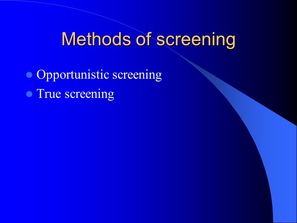 Methods of screening Opportunistic screening True screening