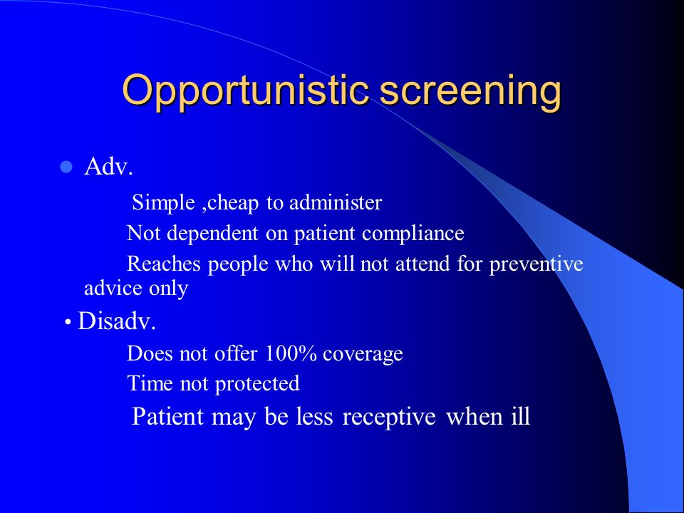 Opportunistic screening Adv. Simple,cheap to administer Not dependent on patient compliance Reaches people who will not attend for preventive advice o