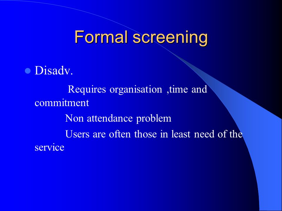 Formal screening Disadv. Requires organisation,time and commitment Non attendance problem Users are often those in least need of the service
