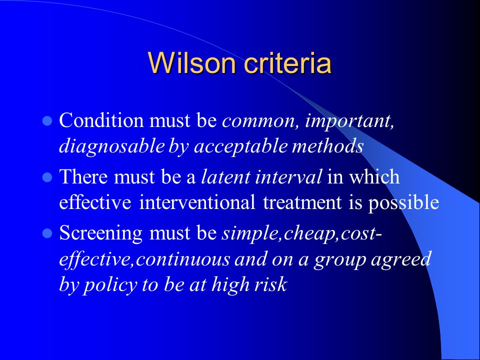 Wilson criteria Condition must be common, important, diagnosable by acceptable methods There must be a latent interval in which effective intervention
