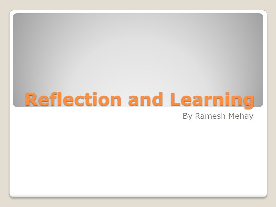 Reflection and Learning By Ramesh Mehay