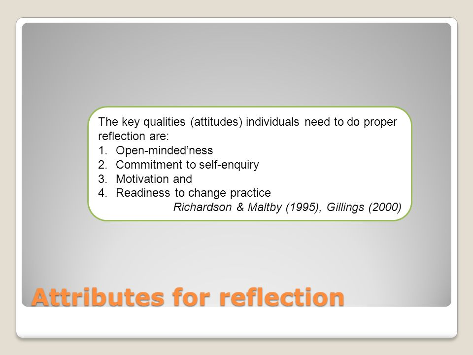 Attributes for reflection The key qualities (attitudes) individuals need to do proper reflection are: 1.Open-mindedness 2.Commitment to self-enquiry 3