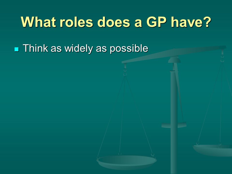 What roles does a GP have? Think as widely as possible Think as widely as possible