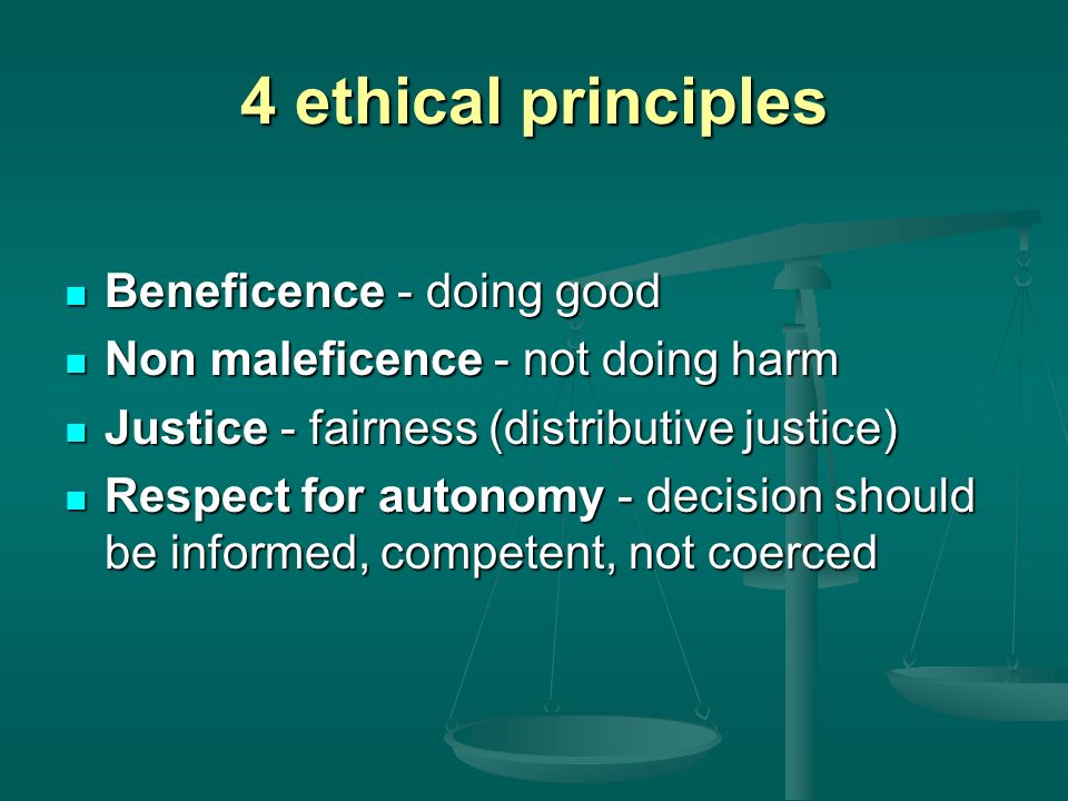 4 ethical principles Beneficence - doing good Beneficence - doing good Non maleficence - not doing harm Non maleficence - not doing harm Justice - fai