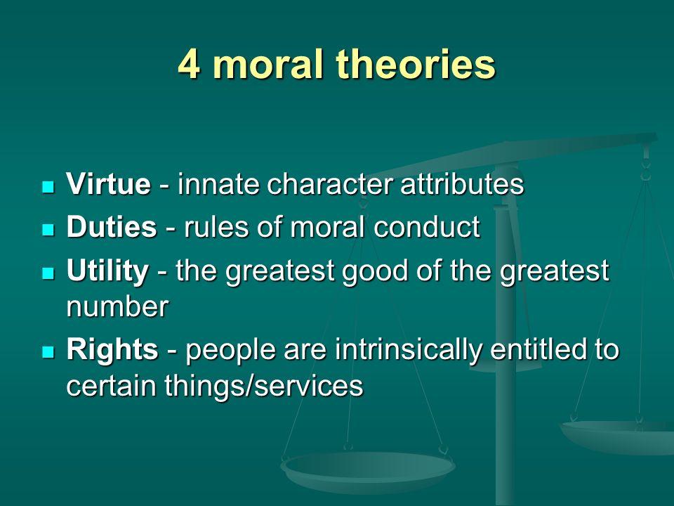4 moral theories Virtue - innate character attributes Virtue - innate character attributes Duties - rules of moral conduct Duties - rules of moral con
