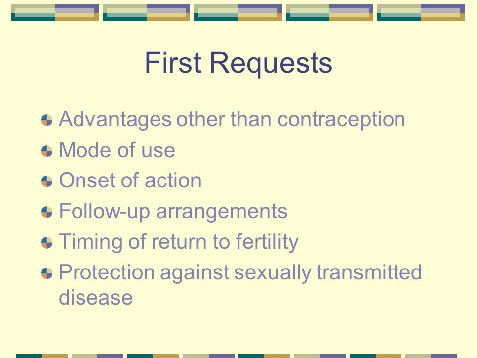 First Requests Advantages other than contraception Mode of use Onset of action Follow-up arrangements Timing of return to fertility Protection against