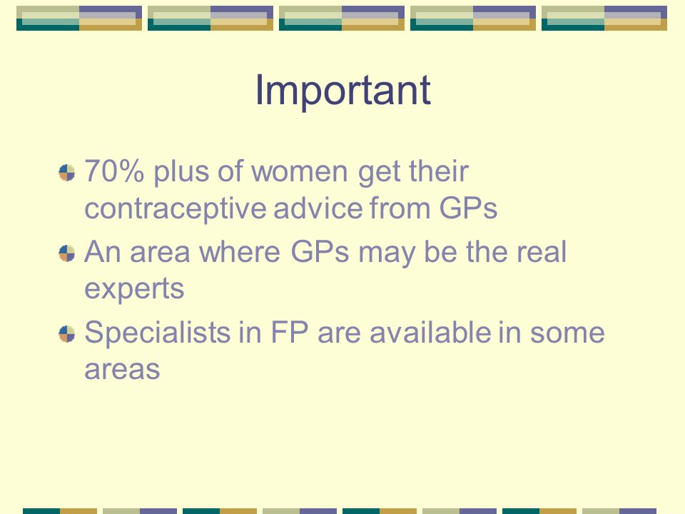 Important 70% plus of women get their contraceptive advice from GPs An area where GPs may be the real experts Specialists in FP are available in some areas