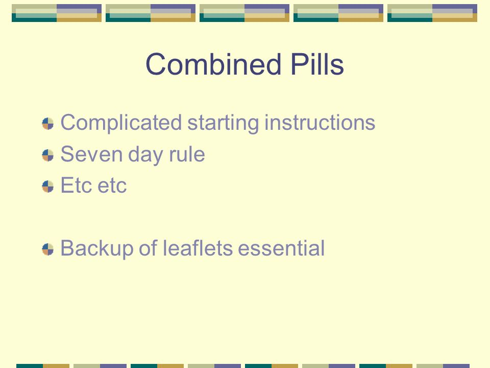 Combined Pills Complicated starting instructions Seven day rule Etc etc Backup of leaflets essential