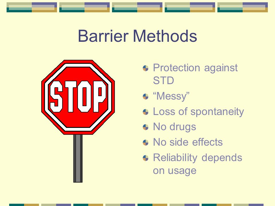 Barrier Methods Protection against STD Messy Loss of spontaneity No drugs No side effects Reliability depends on usage