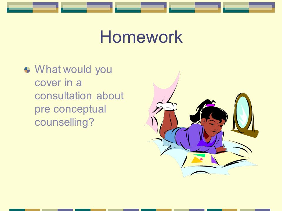 Homework What would you cover in a consultation about pre conceptual counselling?