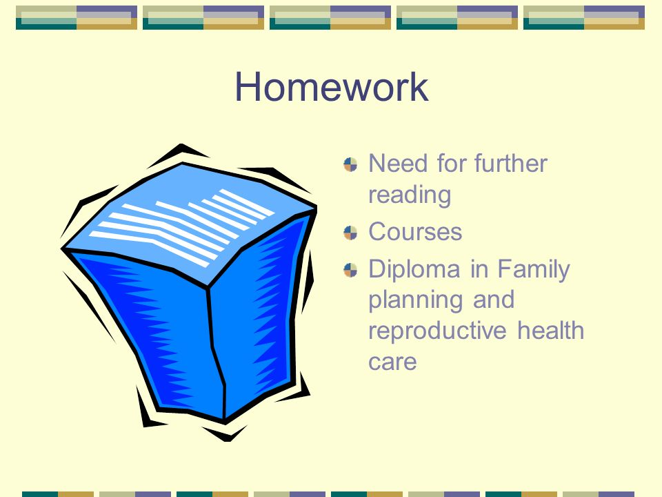 Homework Need for further reading Courses Diploma in Family planning and reproductive health care