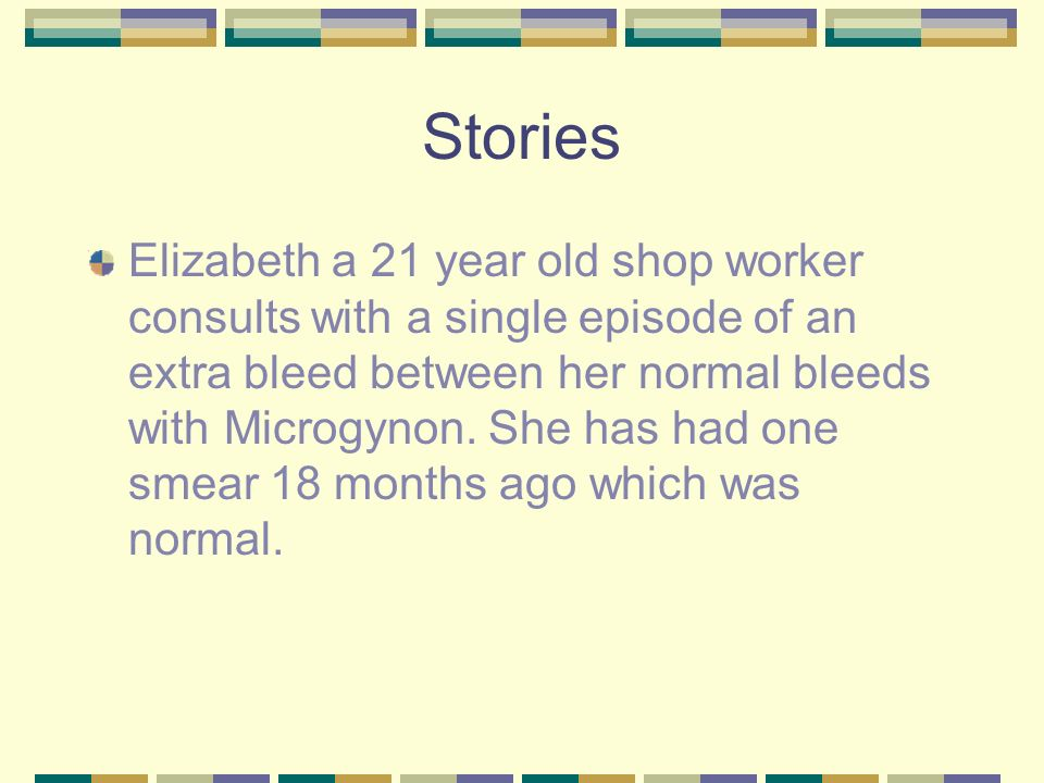 Stories Elizabeth a 21 year old shop worker consults with a single episode of an extra bleed between her normal bleeds with Microgynon.